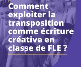 COMMENT EXPLOITER LA TRANSPOSITION COMME ECRITURE CREATIVE EN CLASSE DE FLE ?